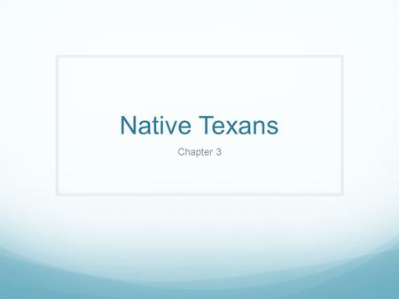 Native Texans Chapter 3. The Ancient Texans Section 1.