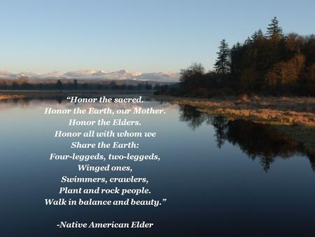 """Honor the sacred. Honor the Earth, our Mother. Honor the Elders. Honor all with whom we Share the Earth: Four-leggeds, two-leggeds, Winged ones, Swimmers,"