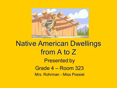 Native American Dwellings from A to Z Presented by Grade 4 – Room 323 Mrs. Rohrman - Miss Possiel.