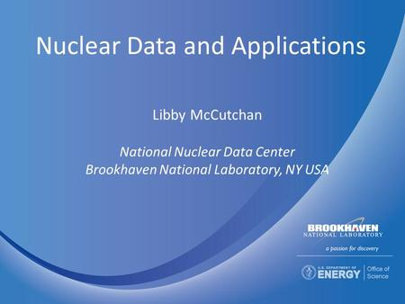 Nuclear Data and Applications Libby McCutchan National Nuclear Data Center Brookhaven National Laboratory, NY USA.