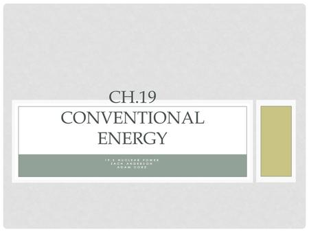 19.5 NUCLEAR POWER ZACH ANDERSON ADAM CORE CH.19 CONVENTIONAL ENERGY.