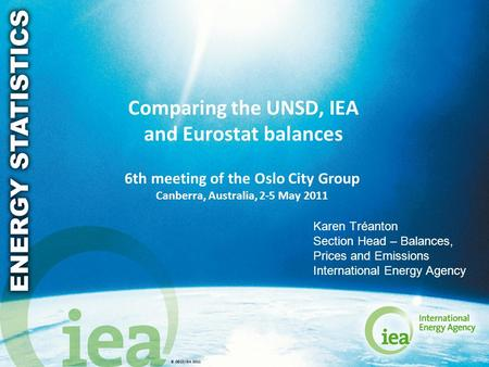 © OECD/IEA 2011 Comparing the UNSD, IEA and Eurostat balances 6th meeting of the Oslo City Group Canberra, Australia, 2-5 May 2011 Karen Tréanton Section.