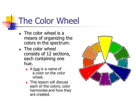 The Color Wheel The color wheel is a means of organizing the colors in the spectrum. The color wheel consists of 12 sections, each containing one hue.