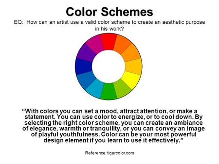 "Reference: tigercolor.com Color Schemes Color Schemes EQ: How can an artist use a valid color scheme to create an aesthetic purpose in his work? ""With."