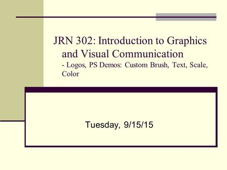 JRN 302: Introduction to Graphics and Visual Communication - Logos, PS Demos: Custom Brush, Text, Scale, Color Tuesday, 9/15/15.