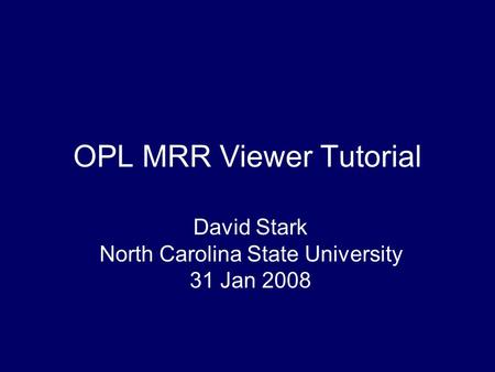 OPL MRR Viewer Tutorial David Stark North Carolina State University 31 Jan 2008.
