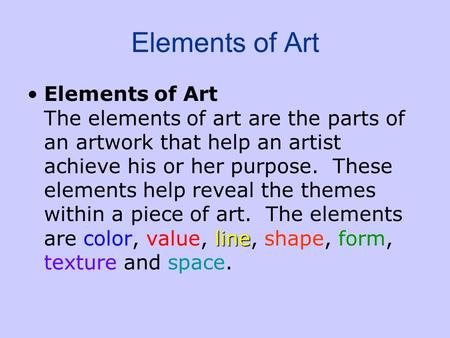 Elements of Art lineElements of Art The elements of art are the parts of an artwork that help an artist achieve his or her purpose. These elements help.