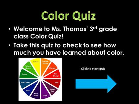 Welcome to Ms. Thomas' 3 rd grade class Color Quiz! Take this quiz to check to see how much you have learned about color. Click to start quiz!