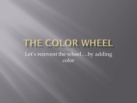 Let's reinvent the wheel….by adding color. As you move closer to the center of the circle, each color gets darker. It is the SAME color, but a different.