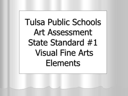 Tulsa Public Schools Art Assessment State Standard #1 Visual Fine Arts Elements.