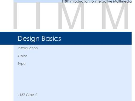 Design Basics Introduction Color Type J187 Class 2 IIMM J187 Introduction to Interactive Multimedia.