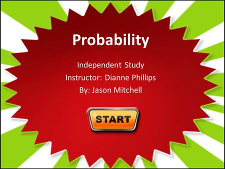 Probability Independent Study Instructor: Dianne Phillips By: Jason Mitchell.