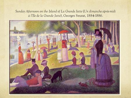 Sunday Afternoon on the Island of La Grande Jatte ( Un dimanche après-midi à l'Ile de la Grande Jatte ), Georges Seurat, 1884-1886.