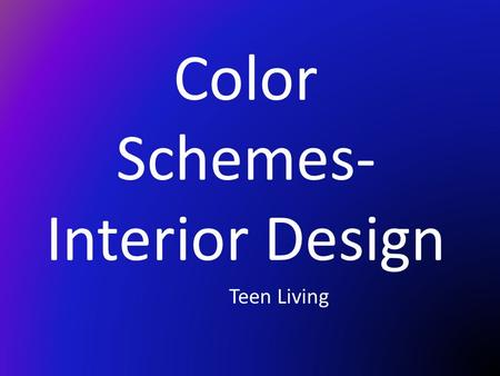 Color Schemes- Interior Design Teen Living. Design The art of combing elements in a pleasing way. You can use design to create the type of look you want.