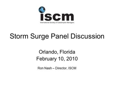 Storm Surge Panel Discussion Orlando, Florida February 10, 2010 Ron Nash – Director, ISCM.