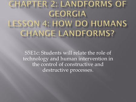 Chapter 2: Landforms of Georgia Lesson 4: How Do Humans Change Landforms? S5E1c: Students will relate the role of technology and human intervention in.