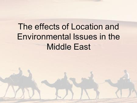 The effects of Location and Environmental Issues in the Middle East.