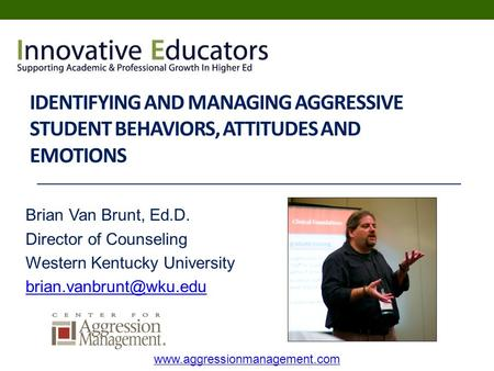IDENTIFYING AND MANAGING AGGRESSIVE STUDENT BEHAVIORS, ATTITUDES AND EMOTIONS Brian Van Brunt, Ed.D. Director of Counseling Western Kentucky University.