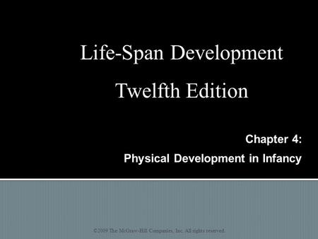 Chapter 4: Physical Development in Infancy ©2009 The McGraw-Hill Companies, Inc. All rights reserved. Life-Span Development Twelfth Edition.