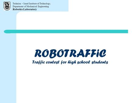 Technion – Israel Institute of Technology, Department of Mechanical Engineering Robotics Laboratory ROBOTRAFFiC Traffic contest for high school students.