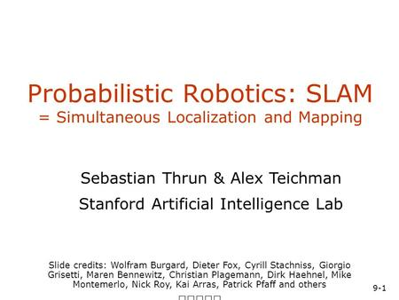 9-1 SA-1 Probabilistic Robotics: SLAM = Simultaneous Localization and Mapping Slide credits: Wolfram Burgard, Dieter Fox, Cyrill Stachniss, Giorgio Grisetti,