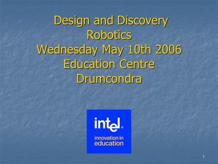 1 Design and Discovery Robotics Wednesday May 10th 2006 Education Centre Drumcondra Design and Discovery Robotics Wednesday May 10th 2006 Education Centre.