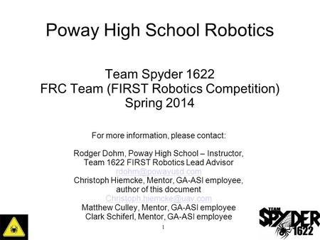Poway High School Robotics Team Spyder 1622 FRC Team (FIRST Robotics Competition) Spring 2014 1 For more information, please contact: Rodger Dohm, Poway.