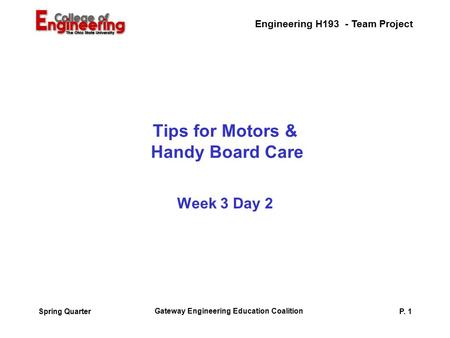 Engineering H193 - Team Project Gateway Engineering Education Coalition P. 1Spring Quarter Tips for Motors & Handy Board Care Week 3 Day 2.