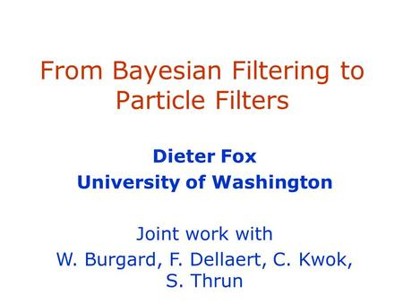 From Bayesian Filtering to Particle Filters Dieter Fox University of Washington Joint work with W. Burgard, F. Dellaert, C. Kwok, S. Thrun.