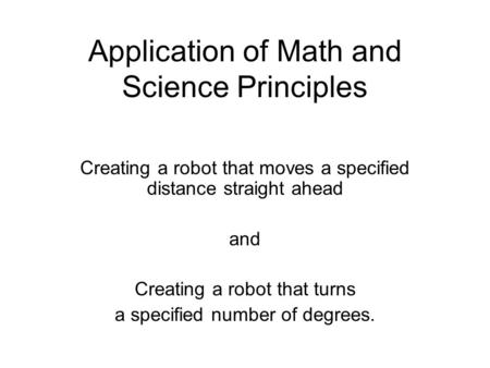 Application of Math and Science Principles Creating a robot that moves a specified distance straight ahead and Creating a robot that turns a specified.
