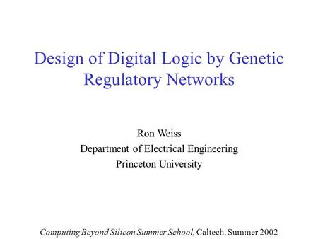 Design of Digital Logic by Genetic Regulatory Networks Ron Weiss Department of Electrical Engineering Princeton University Computing Beyond Silicon Summer.
