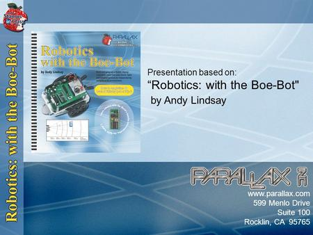 "Slide 1 Presentation based on: ""Robotics: with the Boe-Bot by Andy Lindsay www.parallax.com 599 Menlo Drive Suite 100 Rocklin, CA 95765."