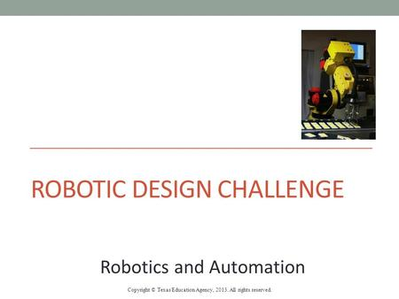 ROBOTIC DESIGN CHALLENGE Robotics and Automation Copyright © Texas Education Agency, 2013. All rights reserved.