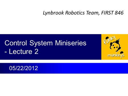 Lynbrook Robotics Team, FIRST 846 Control System Miniseries - Lecture 2 05/22/2012.