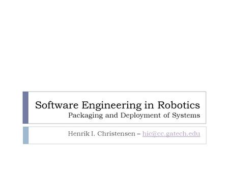 Software Engineering in Robotics Packaging and Deployment of Systems Henrik I. Christensen –