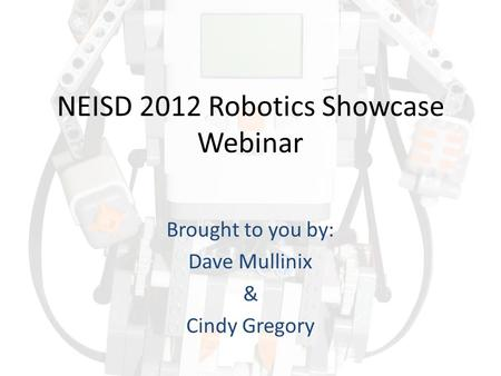 NEISD 2012 Robotics Showcase Webinar Brought to you by: Dave Mullinix & Cindy Gregory.