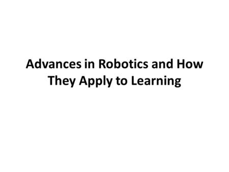 Advances in Robotics and How They Apply to Learning.