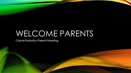 WELCOME PARENTS Carver Robotics Parent Meeting. STUDENT INFO SHEET Handed out in class Must be returned Required for participation in tournaments This.
