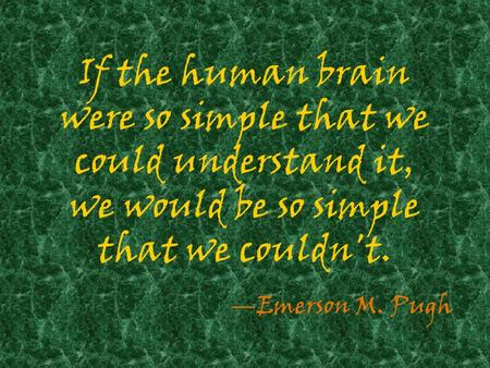 If the human brain were so simple that we could understand it, we would be so simple that we couldn't. —Emerson M. Pugh.