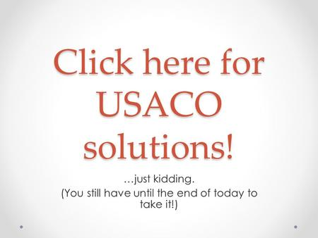 Click here for USACO solutions! …just kidding. (You still have until the end of today to take it!)