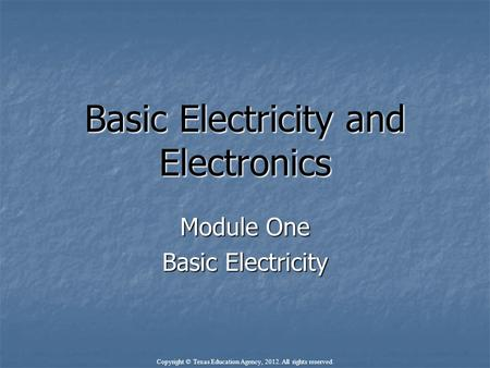 Basic Electricity and Electronics Module One Basic Electricity Copyright © Texas Education Agency, 2012. All rights reserved.