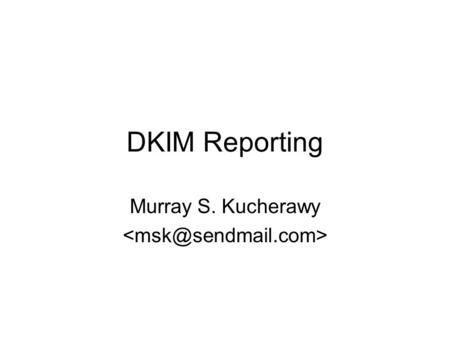 DKIM Reporting Murray S. Kucherawy. The Problems to Solve Senders want to know when their brands are being violated –Mail being forged as coming from.