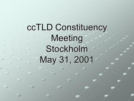 CcTLD Constituency Meeting Stockholm May 31, 2001.