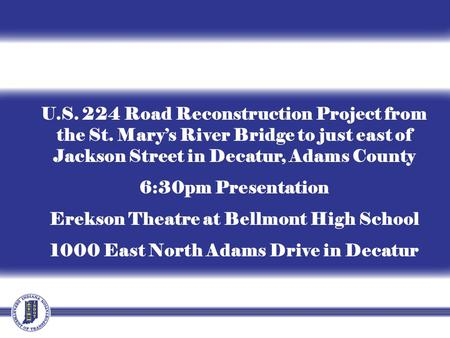 U.S. 224 Road Reconstruction Project from the St. Mary's River Bridge to just east of Jackson Street in Decatur, Adams County 6:30pm Presentation Erekson.