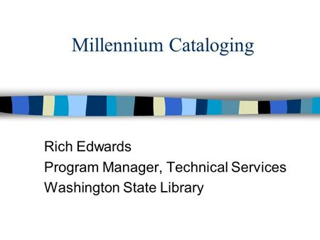Millennium Cataloging Rich Edwards Program Manager, Technical Services Washington State Library.