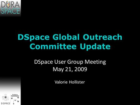 DSpace Global Outreach Committee Update Valorie Hollister DSpace User Group Meeting May 21, 2009.
