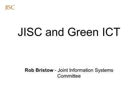 JISC and Green ICT Rob Bristow - Joint Information Systems Committee.