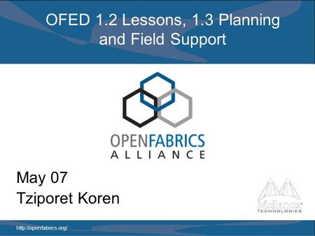 OFED 1.2 Lessons, 1.3 Planning and Field Support May 07 Tziporet Koren.