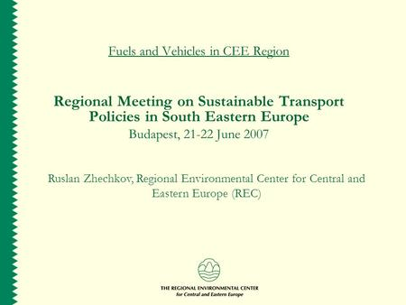 Fuels and Vehicles in CEE Region Regional Meeting on Sustainable Transport Policies in South Eastern Europe Budapest, 21-22 June 2007 Ruslan Zhechkov,
