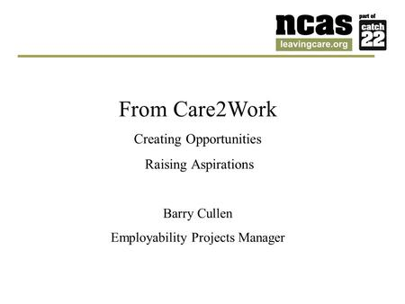 From Care2Work Creating Opportunities Raising Aspirations Barry Cullen Employability Projects Manager.
